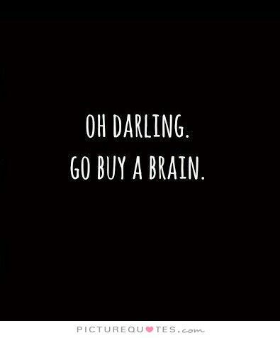 Oh darling. Go buy a brain. #PictureQuotes