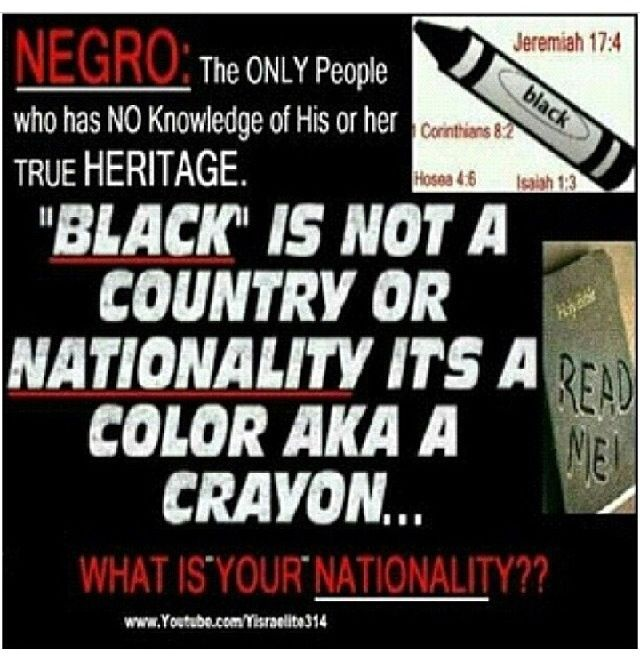 Black ppl.. You are Hebrew Israelites. They've called us many differ things over the years and you've just accepted all of them (blacks, negroes, afro negroes, african american) Know your true history and not what you were taught in the textbooks. You are Gods chosen ppl !