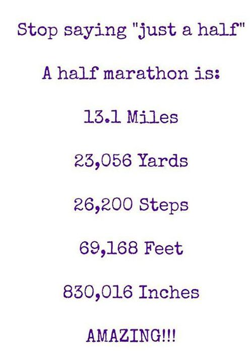 "Running Matters #31: Stop saying ""just a half"". A half marathon is 13.1 miles. 23,056 yards. 26,200 steps. 69,168 feet. 830,016 inches. Amazing!!!"