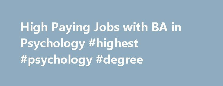 High Paying Jobs with BA in Psychology #highest #psychology #degree http://income.nef2.com/high-paying-jobs-with-ba-in-psychology-highest-psychology-degree/  # 5 High Paying Jobs with BA in Psychology Posted August 27, 2013 A bachelor's degree in psychology can prepare you for high-paying jobs in many areas, if not in psychology. Most professionals practicing as psychologists are required to obtain a master's degree or doctoral degree in the subject. While a bachelor's degree is a great…