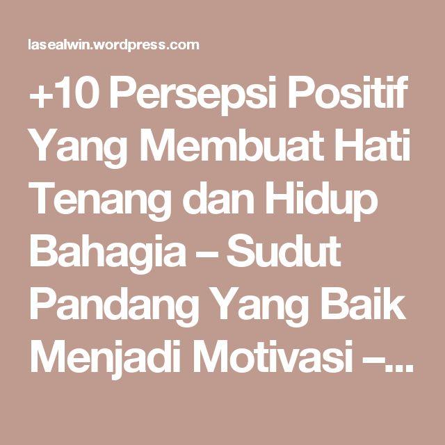 +10 Persepsi Positif Yang Membuat Hati Tenang dan Hidup Bahagia – Sudut Pandang Yang Baik Menjadi Motivasi – menang BERSAMA – Indonesia Strong From Village