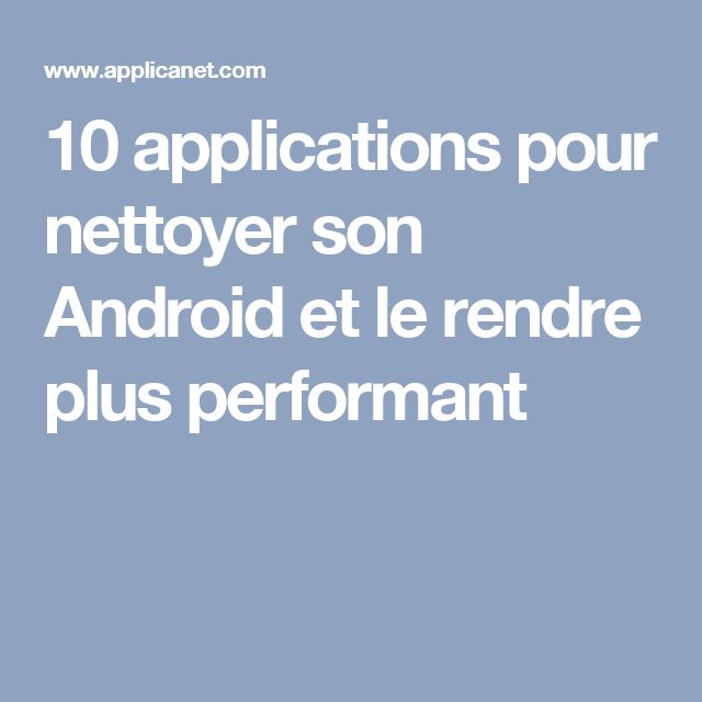 10 applications pour nettoyer son Android et le rendre plus performant