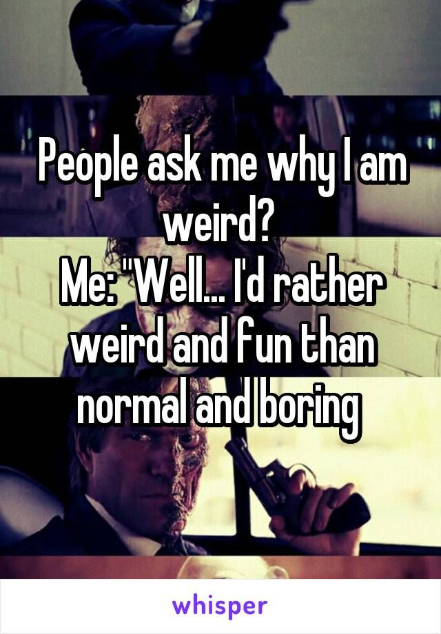 "People ask me why I am weird?  Me: ""Well... I'd rather weird and fun than normal and boring"