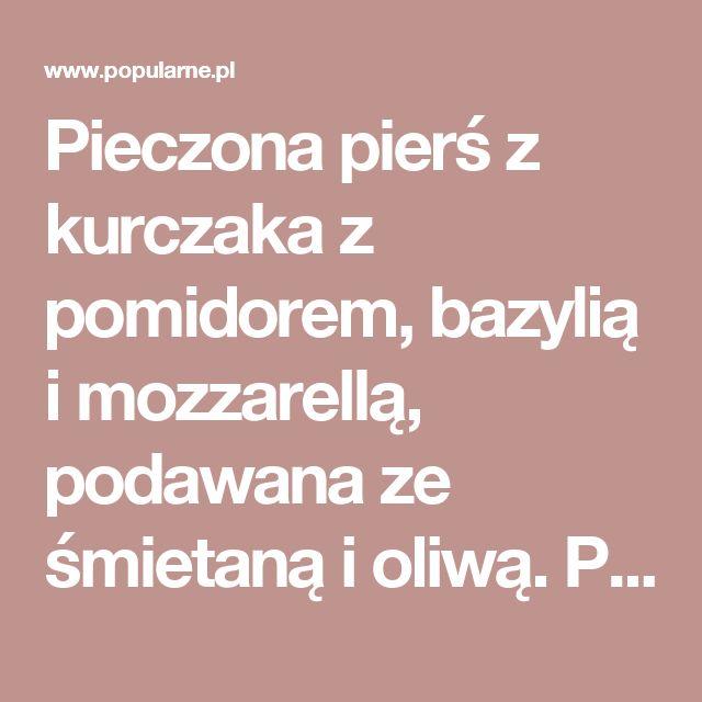 Pieczona pierś z kurczaka z pomidorem, bazylią i mozzarellą, podawana ze śmietaną i oliwą. Pycha! | Popularne.pl