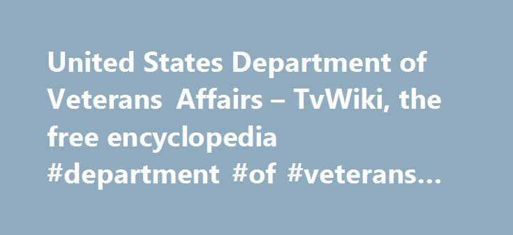 United States Department of Veterans Affairs – TvWiki, the free encyclopedia #department #of #veterans #affairs #wiki http://canada.remmont.com/united-states-department-of-veterans-affairs-tvwiki-the-free-encyclopedia-department-of-veterans-affairs-wiki/  # United States Department of Veterans Affairs History It was formerly called the Veterans Administration. also called the VA, which was established July 21. 1930 to consolidate and coordinate government activities affecting war veterans…
