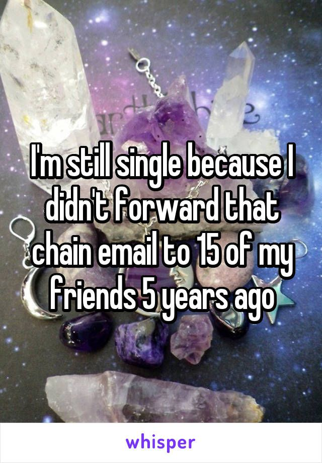 I'm still single because I didn't forward that chain email to 15 of my friends 5 years ago