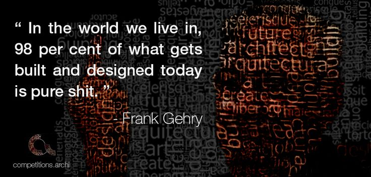 "Architecture Quotes #7 - Frank Gehry "" In the world we live in, 98 per cent of what gets built and designed today is pure shit. """