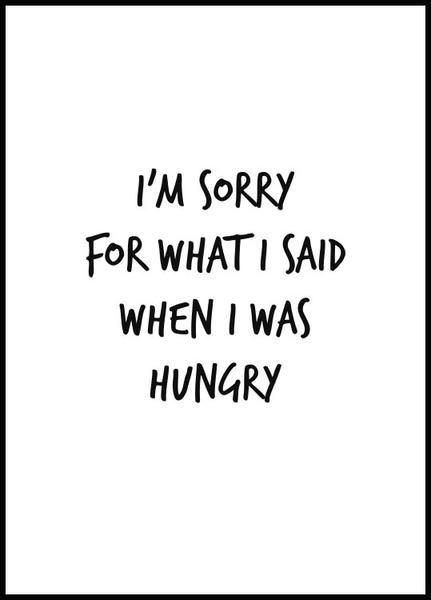 """Stilren och rolig poster till köket med citatet """"I'm sorry for what i said when i was hungry."""" Affischen är tryckt på ett åldersbeständigt och obestruket 240g högkvalitetspapper med matt ytfinish. Kvalitetskänslan och bildåtergivningen står i en klass för sig."""