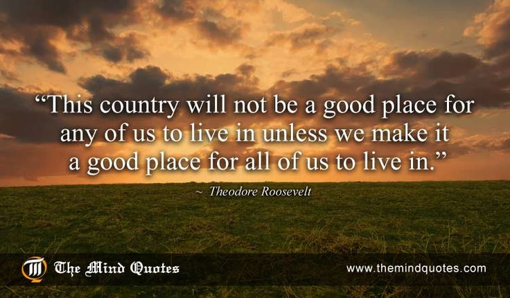 """themindquotes.com : Theodore Roosevelt Quotes on Patriotism and Peace""""This country will not be a good place for any of us to live in unless we make it a good place for all of us to live in."""" ~ Theodore Roosevelt"""