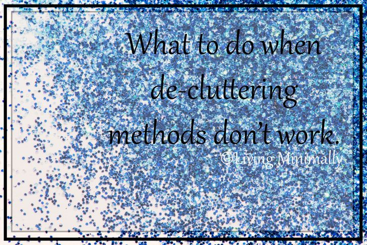 What to do when de-cluttering methods don't work. Living Minimally