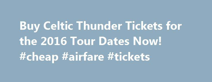 Buy Celtic Thunder Tickets for the 2016 Tour Dates Now! #cheap #airfare #tickets http://tickets.remmont.com/buy-celtic-thunder-tickets-for-the-2016-tour-dates-now-cheap-airfare-tickets/  Buy Your Cheap Tickets For The Celtic Thunder Tour 2016 Now! Celtic Thunder tickets for the tour dates in 2016 are on sale now! Celtic Thunder is an Irish singing (...Read More)