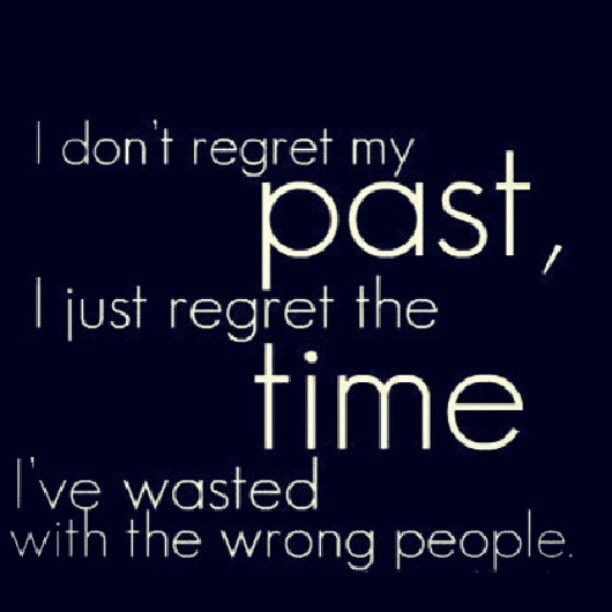I don't regret my past, I just regret the time I've wasted with the wrong people