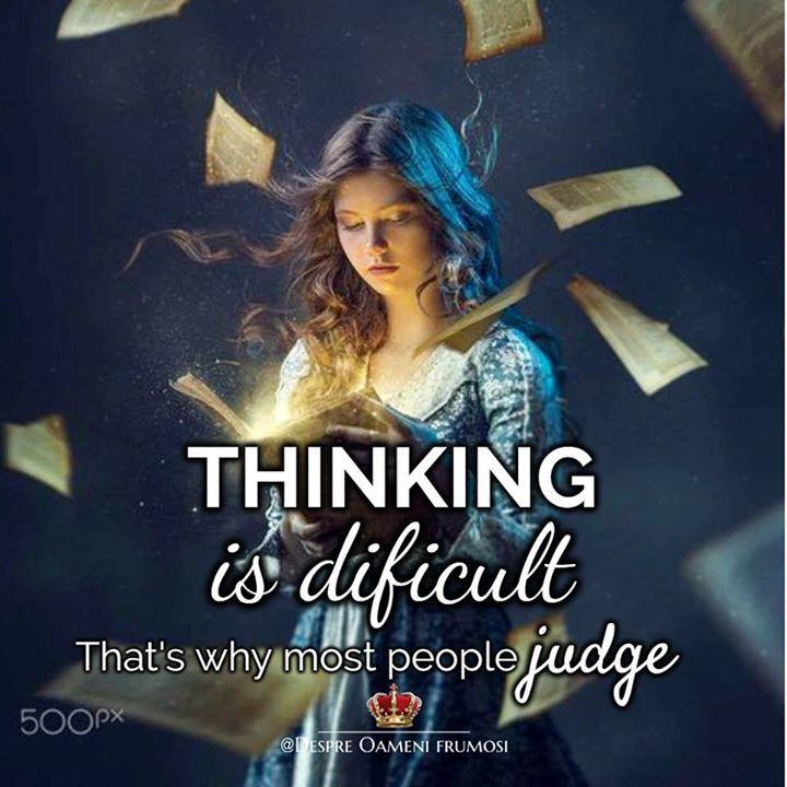 Să GÂNDEȘTI poate fi dificil... de aceea foarte multă lume JUDECĂ...  Vă doresc să GÂNDIȚI mai mult... și să JUDECAȚI mai puțin... __________ Gânduri bune!  Despre Oameni frumosi