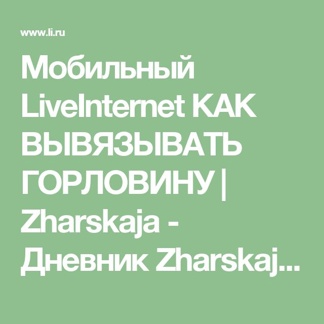 Мобильный LiveInternet КАК ВЫВЯЗЫВАТЬ ГОРЛОВИНУ | Zharskaja - Дневник Zharskaja |