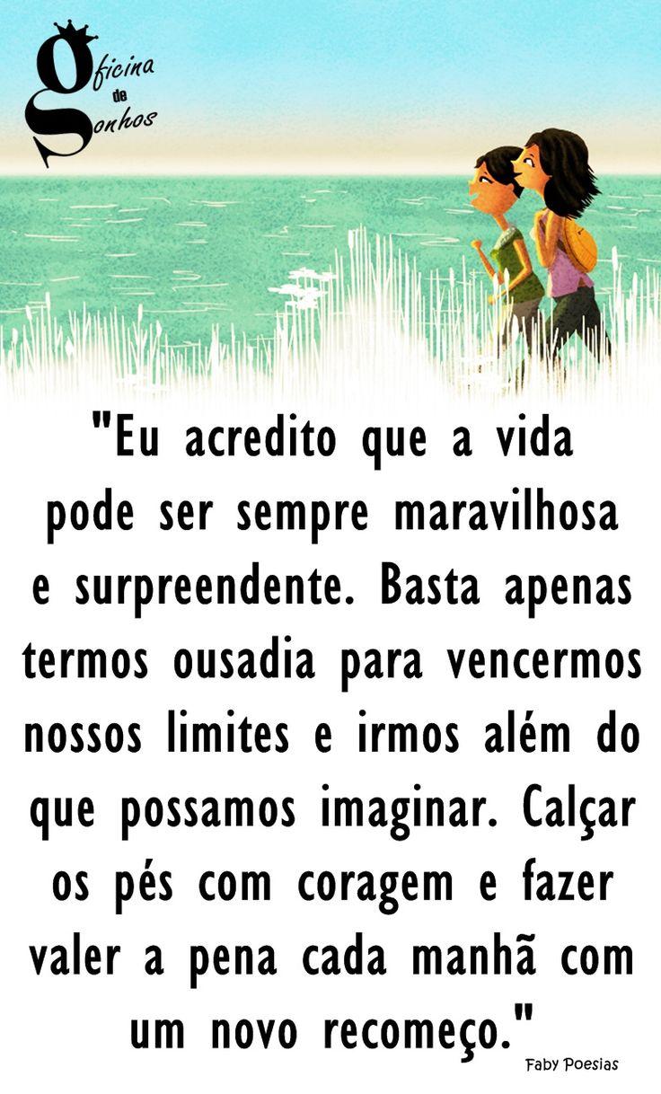 """Oficina de Sonhos: """"Eu acredito que a vida pode ser sempre maravilhosa e surpreendente. Basta apenas termos ousadia para vencermos nossos limites e irmos além do que possamos imaginar. Calçar os pés com coragem e fazer valer a pena cada manhã com um novo recomeço."""" -- Faby Poesias"""