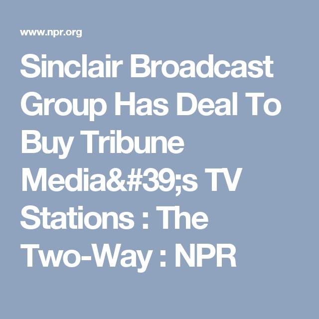 Sinclair Broadcast Group Has Deal To Buy Tribune Media's TV Stations : The Two-Way : NPR
