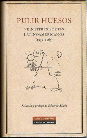 Pulir huesos : veintitrés poetas latinoamericanos (1950-1956) /selección y prólogo de Eduardo Milán.-- Barcelona : Galaxia Gutenberg [etc.], 2007.