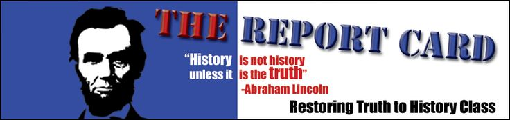 "The Report Card ""History is not history unless it is the truth."" - Abraham Lincoln - restoring truth to history class"