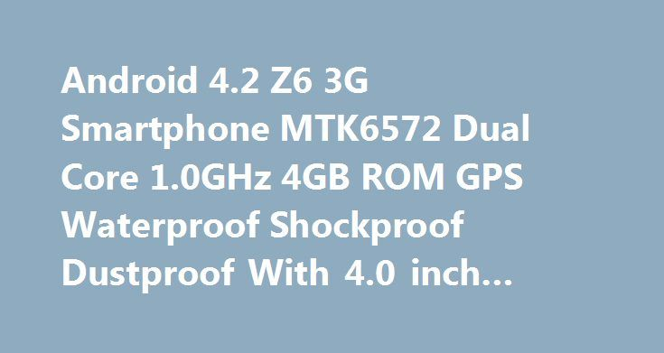 Android 4.2 Z6 3G Smartphone MTK6572 Dual Core 1.0GHz 4GB ROM GPS Waterproof Shockproof Dustproof With 4.0 inch WVGA Screen Android 4.2 Z6 3G Smartphone MTK6572 Dual Core 1.0GHz 4GB ROM GPS Waterproof Shockproof Dustproof With 4.0 inch WVGA Screen Promo codes for Gearbest: http://lyvi.ru/buy_goods/android-4-2-z6-3g-smartphone-mtk6572-dual-core-1-0ghz-4gb-rom-gps-waterproof-shockproof-dustproof-with-4-0-inch-wvga-screen/ {{AutoHashTags}}