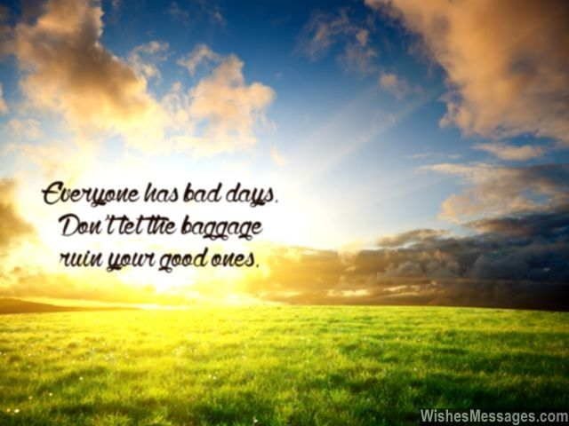 Everyone has bad days. Don't let the baggage ruin your good ones. via WishesMessages.com