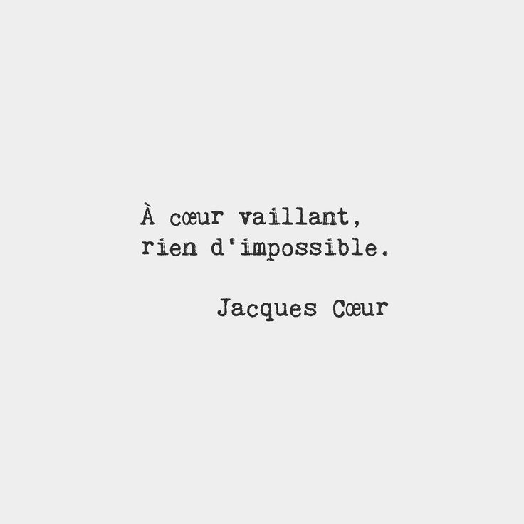 For a valiant heart nothing is impossible.  Jacques Cœur French merchant