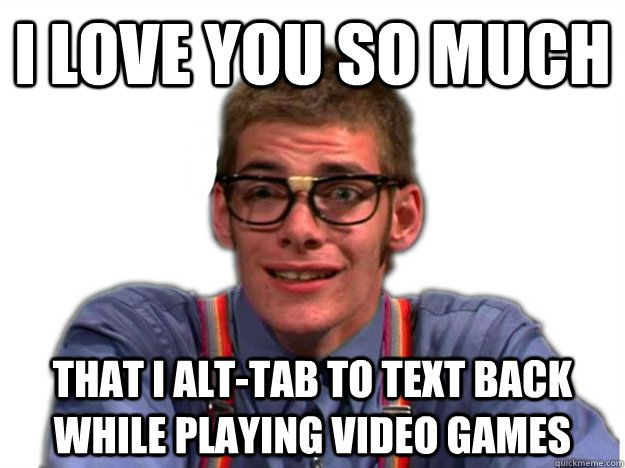 memes nerdy nerd meme much alt tab relationships help thread playing text while games pick relatably dig quickmeme ya lol