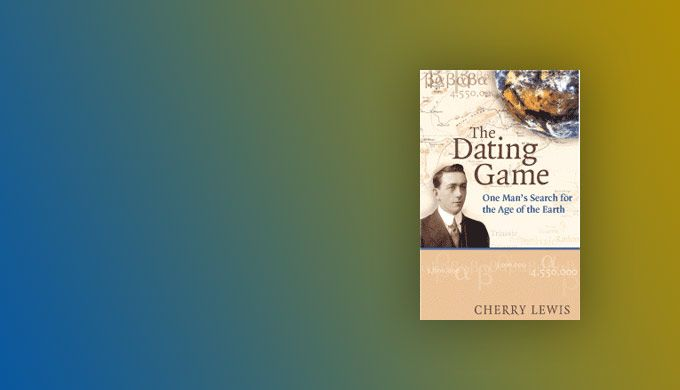 Cherry Lewis, The Dating Game: One Man's Search for the Age of the Earth-Book Review - creation.com
