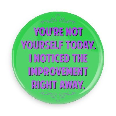 Funny Buttons - Custom Buttons - Promotional Badges - Witty Insults Funny Sayings Pins - Wacky Buttons - You're not yourself today. I noticed the improvement right away