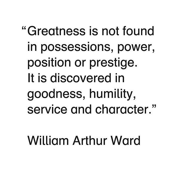 Greatness Is Not Found In Possessions Power Position Or Prestige It Is Discovered In Goodness Humility Be Yourself Quotes Quotes To Live By Quote Of The Week