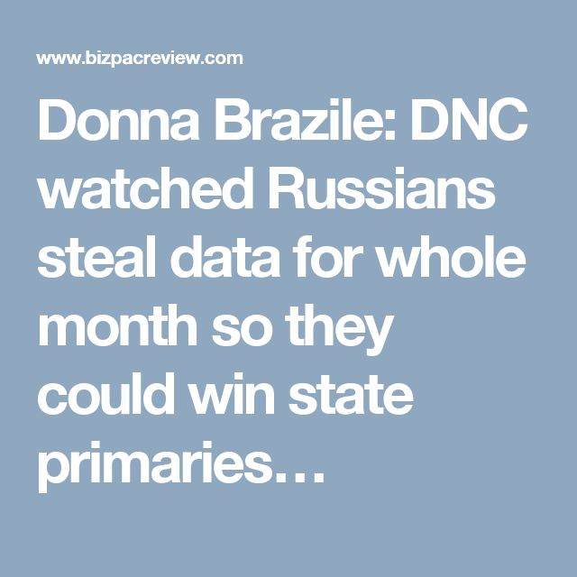 Donna Brazile: DNC watched Russians steal data for whole month so they could win state primaries…