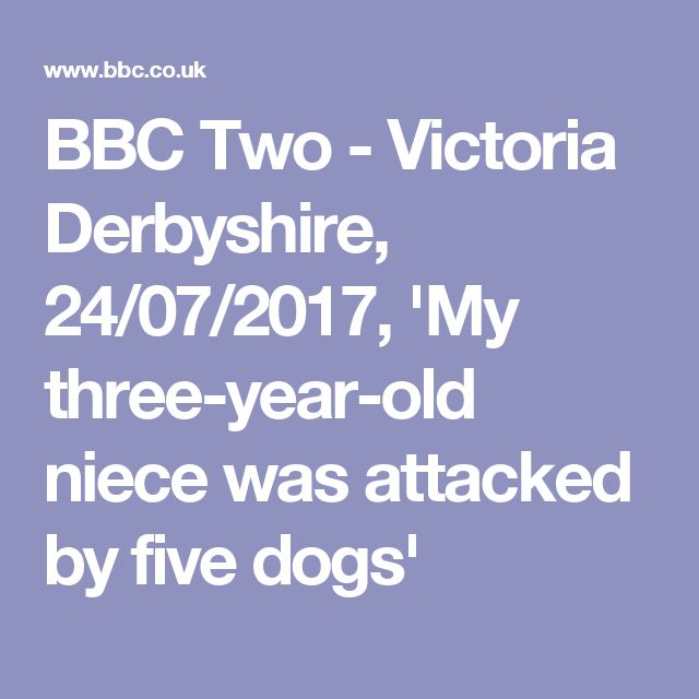 BBC Two - Victoria Derbyshire, 24/07/2017, 'My three-year-old niece was attacked by five dogs'