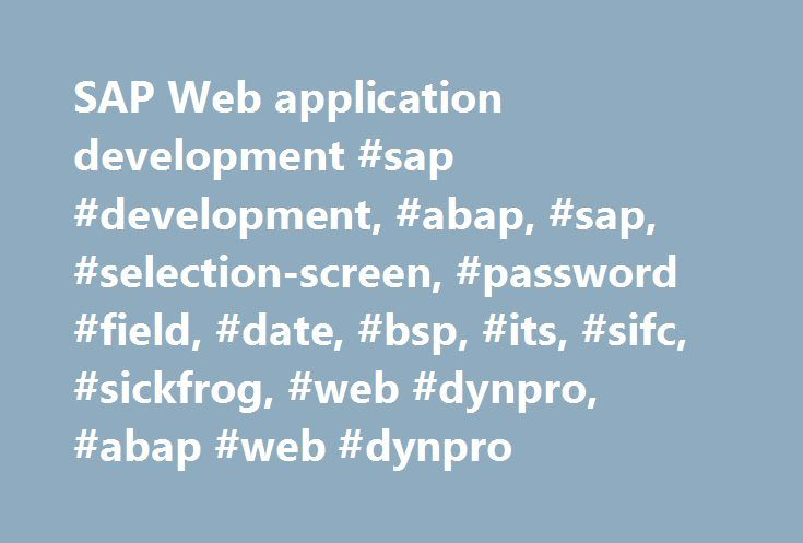 SAP Web application development #sap #development, #abap, #sap, #selection-screen, #password #field, #date, #bsp, #its, #sifc, #sickfrog, #web #dynpro, #abap #web #dynpro http://washington.remmont.com/sap-web-application-development-sap-development-abap-sap-selection-screen-password-field-date-bsp-its-sifc-sickfrog-web-dynpro-abap-web-dynpro/  # SAP Web Application Development – Example code and information on various areas of web development SAP web applications are delivered using the SAP…