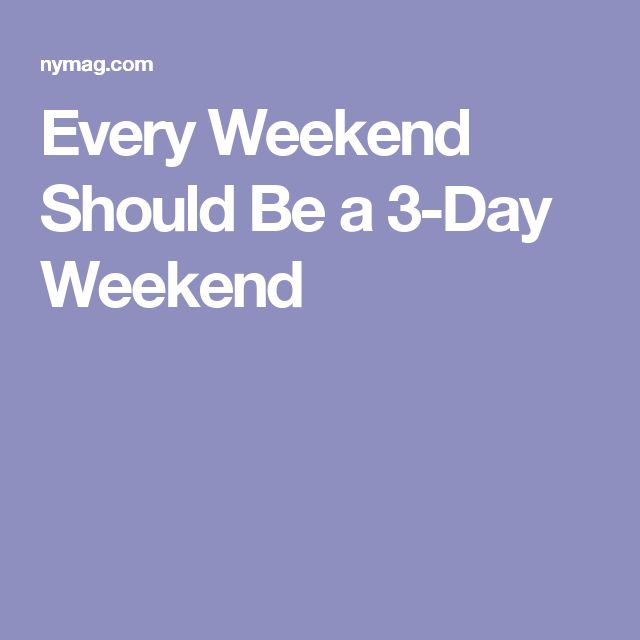 Every Weekend Should Be a 3-Day Weekend