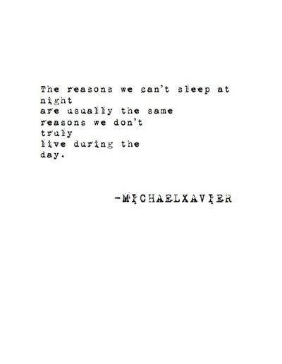 The reasons we can't sleep at night are usually the same reasons we don't truly live during the day// Michael Xavier