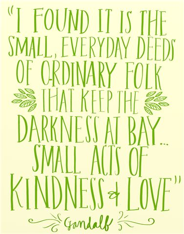 I found it is the small everyday deeds of ordinary folk that keep the darkness at bay...small acts of kindness and love.  Gandalf