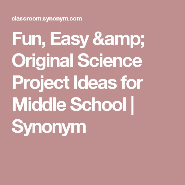 Fun, Easy & Original Science Project Ideas for Middle School | Synonym