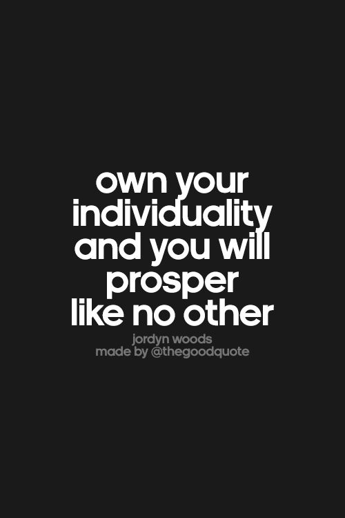 Own your individuality and you will prosper like no other.