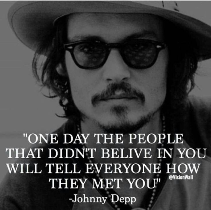 """""""One day the people that didn't believe in you will tell everyone how they met you"""" - Johnny Depp"""