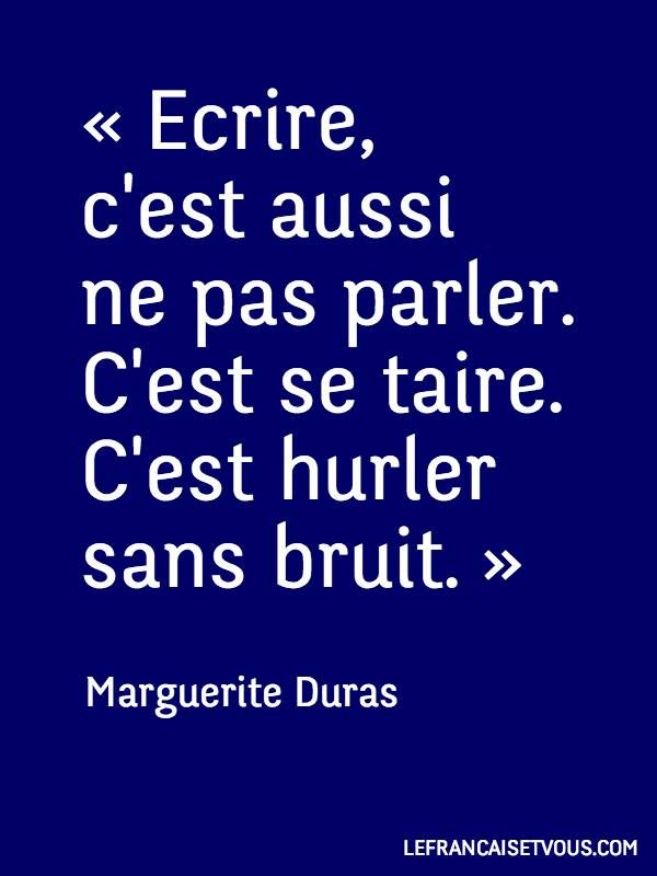To write is also not to speak. To remain silent. To soundlessly scream. - Marguerite Duras