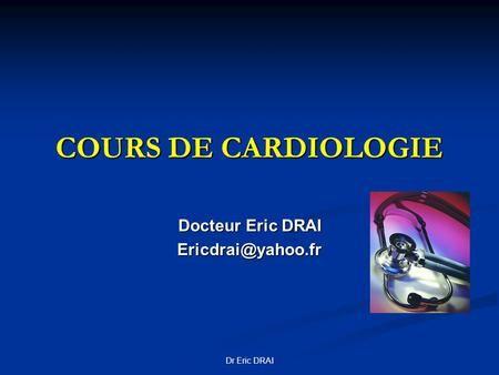 COURS DE CARDIOLOGIE Docteur Eric DRAI Dr Eric DRAI.