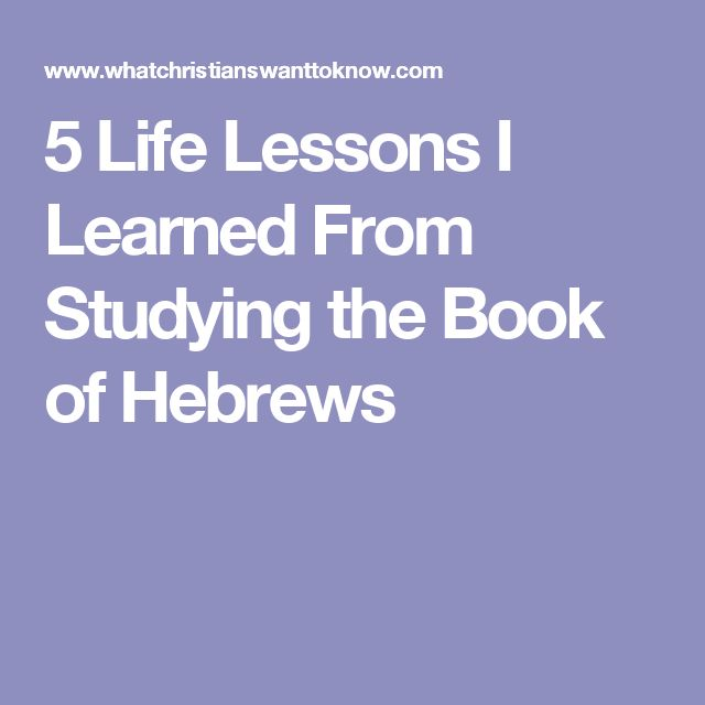 5 Life Lessons I Learned From Studying the Book of Hebrews