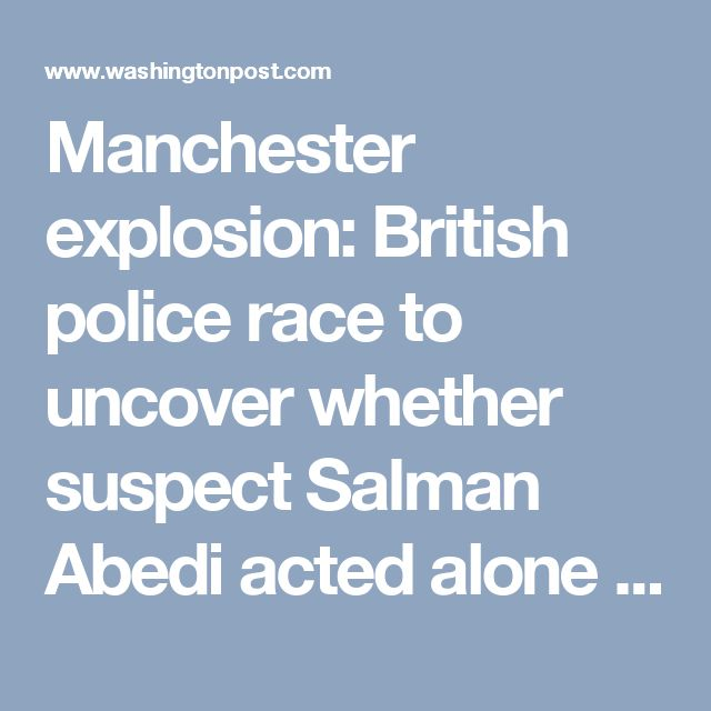 Manchester explosion: British police race to uncover whether suspect Salman Abedi acted alone in Ariana Grande concert bombing - The Washington Post