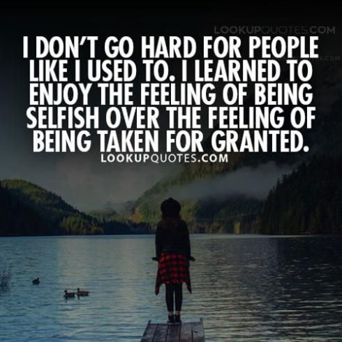 *I don't go hard for #people like I used to. I learned to enjoy the feeling of being #selfish over the feeling of being taken for granted.* #quotes   http://www.lookupquotes.com/quotes/i-dont-go-hard-for-people-like-i-used-to-quote/43009/