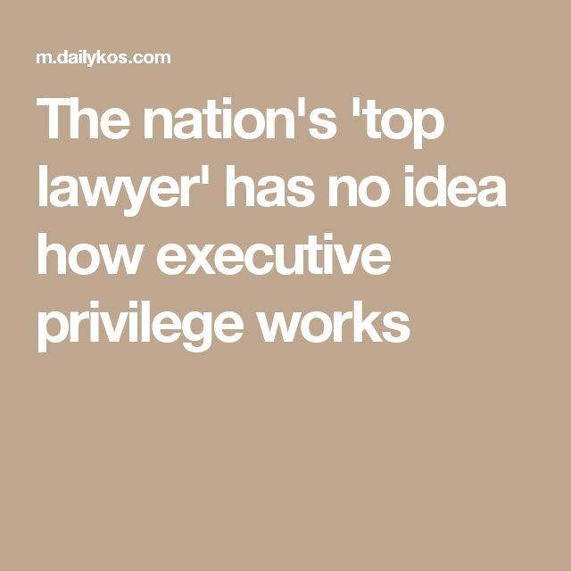 The nation's 'top lawyer' has no idea how executive privilege works