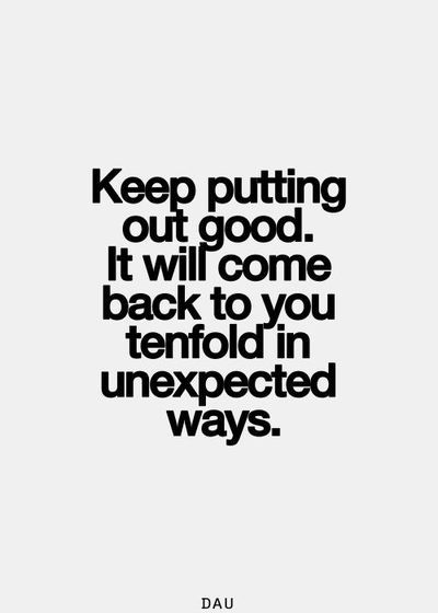 Keep putting out good. It will come back to you tenfold in unexpected ways. #wisdom #affirmations
