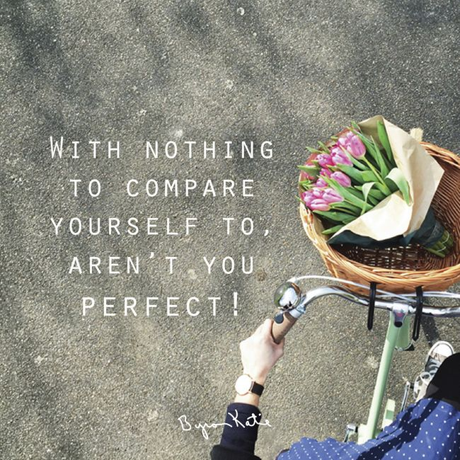 With nothing to compare yourself to, aren't you perfect! -Byron Katie
