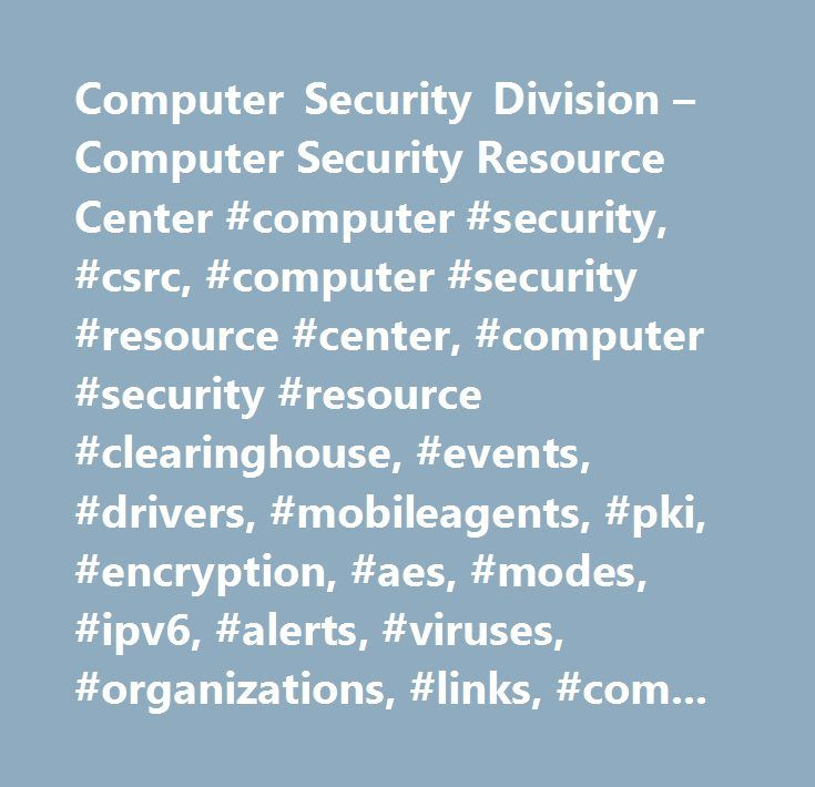 Computer Security Division – Computer Security Resource Center #computer #security, #csrc, #computer #security #resource #center, #computer #security #resource #clearinghouse, #events, #drivers, #mobileagents, #pki, #encryption, #aes, #modes, #ipv6, #alerts, #viruses, #organizations, #links, #computer #security #division, #division #893, #nist, #nist #893, #projects, #mission, #staff, #itl, #itl #893, #893, #computer #divisiion, #security #division, #security, #network #security, #security…