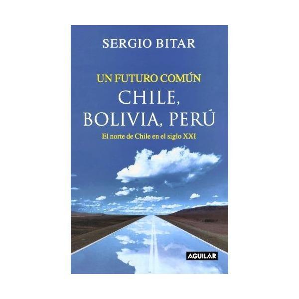 Libro: Un Futuro En Común. Chile, Bolivia, Perú - Sergio Bitar - Aguilar