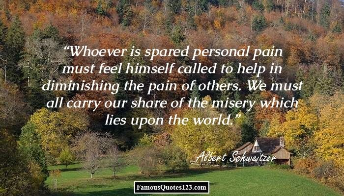 Whoever is spared personal pain must feel himself called to help in diminishing the pain of others. We must all carry our share of the misery which lies upon the world.