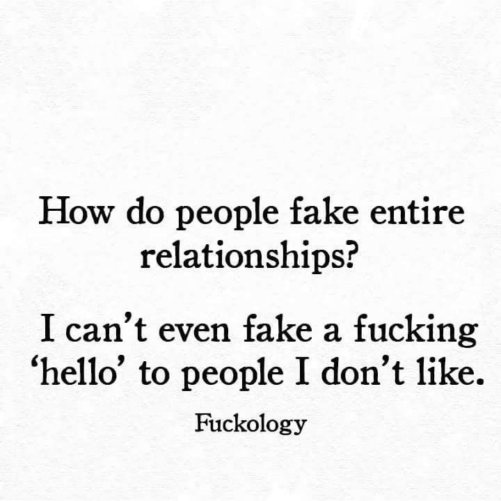"""How do people fake entire relationships ?  I can't even fake a fucking """" Hello"""" to people I Don't like"""